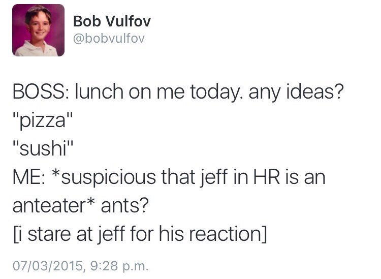 """Text - Bob Vulfov @bobvulfov BOSS: lunch on me today. any ideas? """"pizza"""" """"sushi"""" ME: *suspicious that jeff in HR is an anteater* ants? i stare at jeff for his reaction] 07/03/2015, 9:28 p.m."""