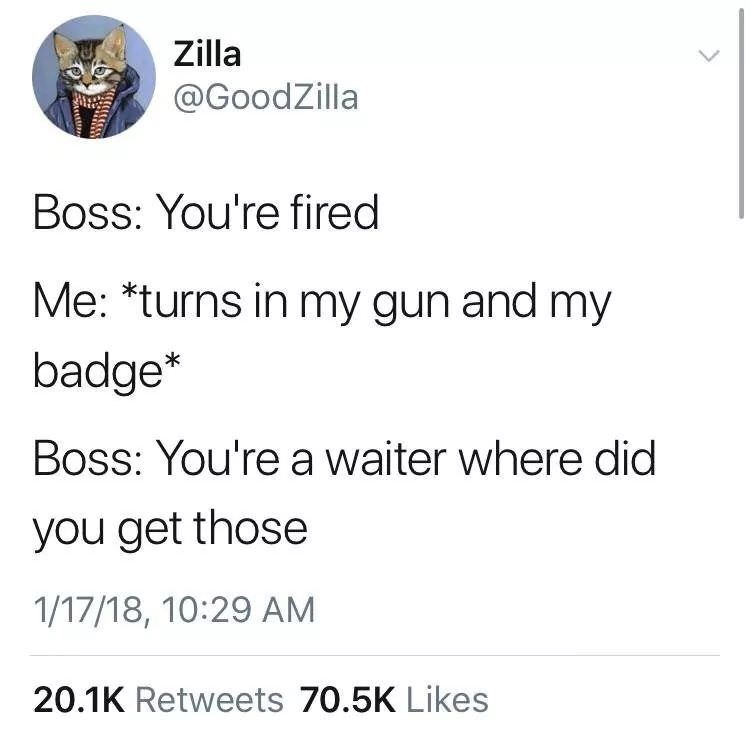Text - Zilla @GoodZilla Boss: You're fired Me: *turns in my gun and my badge* Boss: You're a waiter where did you get those 1/17/18, 10:29 AM 20.1K Retweets 70.5K Likes