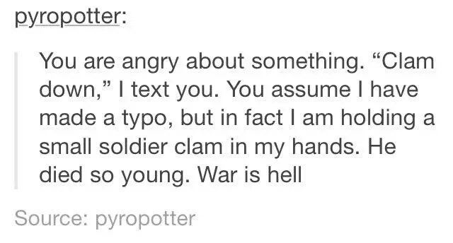 """Text - pyropotter: You are angry about something. """"Clam down,"""" I text you. You assume I have made a typo, but in fact I am holding a small soldier clam in my hands. He died so young. War is hell Source: pyropotter"""