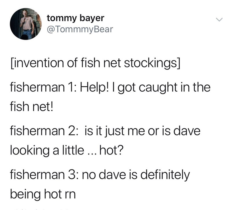 Text - tommy bayer @TommmyBear invention of fish net stockings] fisherman 1: Help! I got caught in the fish net! fisherman 2: is it just me or is dave looking a little.. hot? fisherman 3: no dave is definitely being hot rn