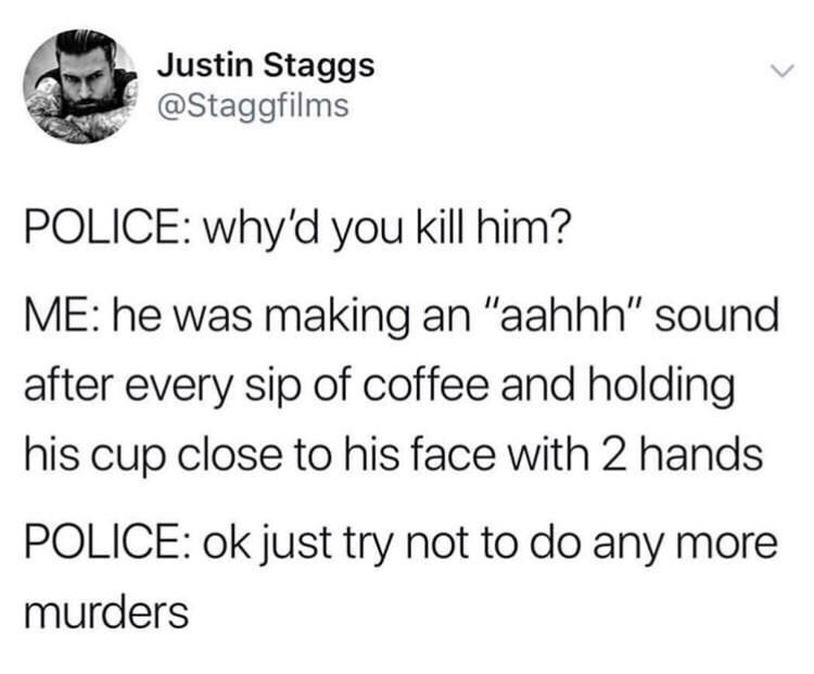 """Text - Justin Staggs @Staggfilms POLICE: why'd you kill him? ME: he was making an """"aahhh"""" sound after every sip of coffee and holding his cup close to his face with 2 hands POLICE: ok just try not to do any more murders"""