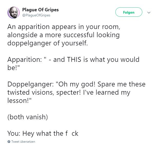 """Text - Plague Of Gripes Folgen @PlagueOfGripes An apparition appears in your room, alongside a more successful looking doppelganger of yourself. Apparition: """" - and THIS is what you would be!"""" Doppelganger: """"Oh my god! Spare me these twisted visions, specter! I've learned my lesson!"""" (both vanish) You: Hey what the f ck Tweet übersetzen"""