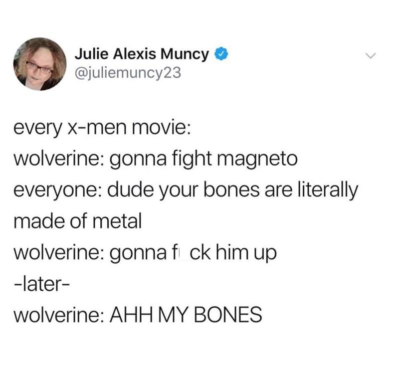 Text - Julie Alexis Muncy @juliemuncy23 every x-men movie: wolverine: gonna fight magneto everyone: dude your bones are literally made of metal wolverine: gonnaf ck him up -later- wolverine: AHH MY BONES