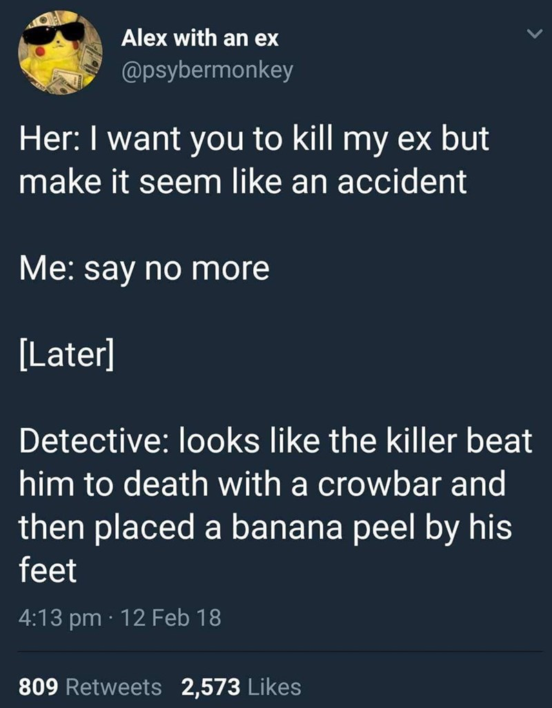 Text - Alex with an ex @psybermonkey Her: I want you to kill my ex but make it seem like an accident Me: say no more [Later] Detective: looks like the killer beat him to death with a crowbar and then placed a banana peel by his feet 4:13 pm 12 Feb 18 809 Retweets 2,573 Likes
