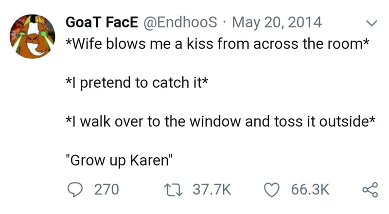"""Text - GoaT FacE @EndhooS May 20, 2014 *Wife blows me a kiss from across the room* *I pretend to catch it* *I walk over to the window and toss it outside* """"Grow up Karen"""" t 37.7K 66.3K 270"""