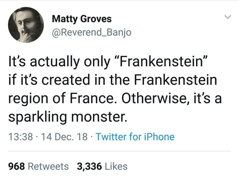 """Text - Matty Groves @Reverend_Banjo It's actually only """"Frankenstein"""" if it's created in the Frankenstein region of France. Otherwise, it's a sparkling monster. 13:38 14 Dec. 18 Twitter for iPhone 968 Retweets 3,336 Likes"""
