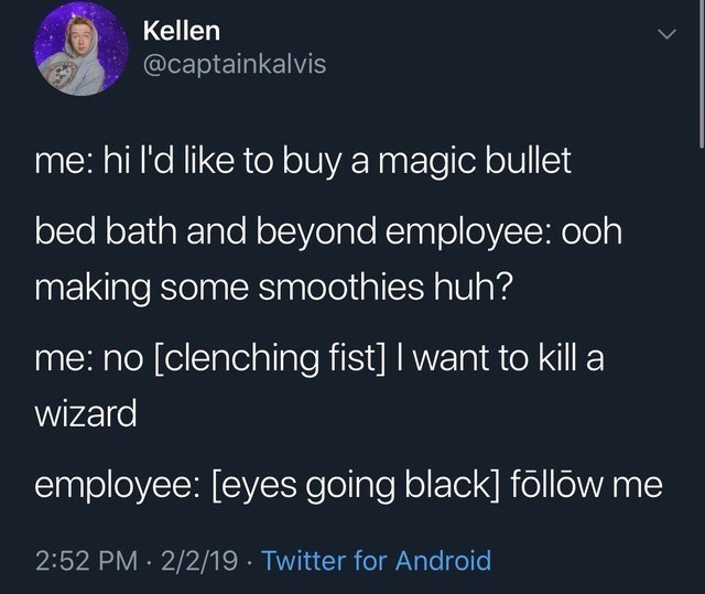 Text - Kellen @captainkalvis me: hi l'd like to buy a magic bullet bed bath and beyond employee: ooh making some smoothies huh? me: no [clenching fist] I want to kill a wizard employee: [eyes going black] föllow me 2:52 PM 2/2/19 Twitter for Android