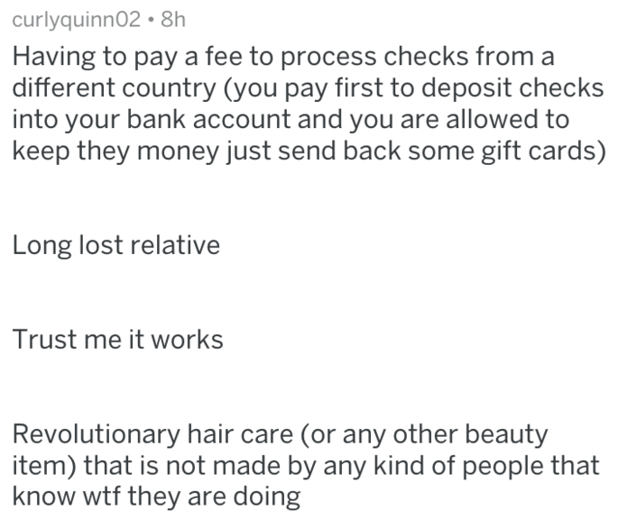 Text - curlyquinn02 8h Having to pay a fee to process checks from different country (you pay first to deposit checks into your bank account and you are allowed to keep they money just send back some gift cards) Long lost relative Trust me it works Revolutionary hair care (or any other beauty item) that is not made by any kind of people that know wtf they are doing