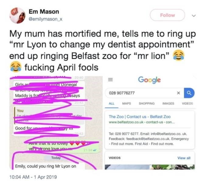 """Text - Em Mason Follow @emilymason.x My mum has mortified me, tells me to ring up """"mr Lyon to change my dentist appointment"""" end up ringing Belfast zoo for """"mr lion"""" fucking April fools Google L Girls a Donegal xQ 028 90776277 Maddy is fra says MAPS SHOPPING ALL IMAGES VIDEOS You U'mo The Zoo Contact us- Belfast Zoo www.belfastzoo.co.uk contact-us con... Good for vou Tel: 028 9077 6277. Email: info@belfastzoo.co.uk. Feedback: feedback@belfastzoo.co.uk. Emergency 42 AWW that is so Overy ve ong la"""