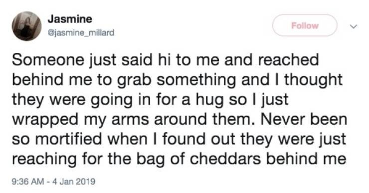 Text - Jasmine Follow jasmine_millard Someone just said hi to me and reached behind me to grab something and I thought they were going in for a hug so I just wrapped my arms around them. Never been so mortified when I found out they were just reaching for the bag of cheddars behind me 9:36 AM -4 Jan 2019