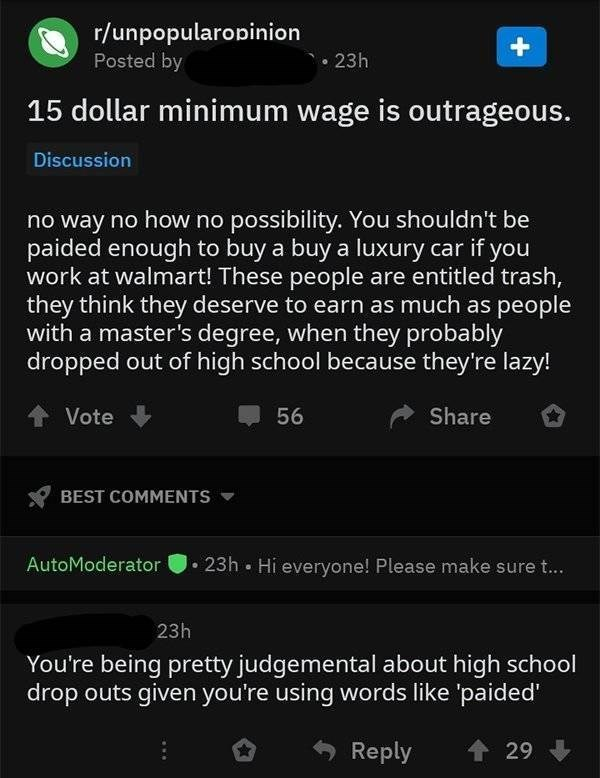 Text - r/unpopularopinion Posted by 23h 15 dollar minimum wage is outrageous. Discussion no way no how no possibility. You shouldn't be paided enough to buy a buy a luxury car if you work at walmart! These people are entitled trash, they think they deserve to earn as much as people with a master's degree, when they probably dropped out of high school because they're lazy! Share Vote 56 BEST COMMENTS 23h Hi everyone! Please make sure t... AutoModerator 23h You're being pretty judgemental about hi