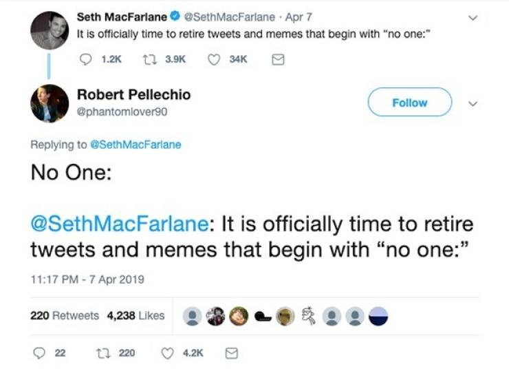 """Text - Seth MacFarlane @SethMacFarlane Apr 7 It is officially time to retire tweets and memes that begin with """"no one: 1.2K t 3.9K 34K Robert Pellechio Follow @phantomlover90 Replying to @SethMacFarlane No One: @SethMacFarlane: It is officially time to retire tweets and memes that begin with """"no one:"""" 11:17 PM -7 Apr 2019 220 Retweets 4,238 Likes t 220 4.2K 22"""