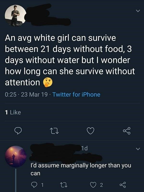 Text - An avg white girl can survive between 21 days without food, 3 days without water but I wonder how long can she survive without attention 0:25 23 Mar 19 Twitter for iPhone 1 Like 1d I'd assume marginally longer than you can