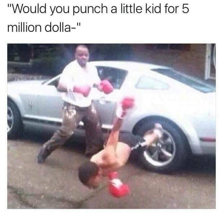 "Vehicle - ""Would you punch a little kid for 5 million dolla-"""