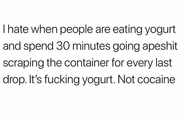 Text - Ihate when people are eating yogurt and spend 30 minutes going apeshit scraping the container for every last drop. It's fucking yogurt. Not cocaine