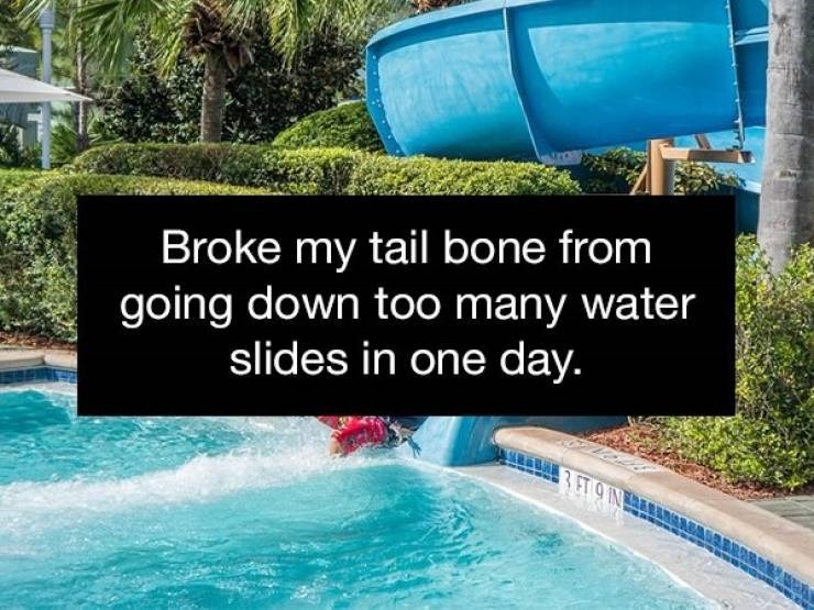 Water - Broke my tail bone from going down too many water slides in one day.