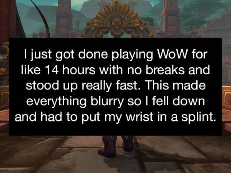 Text - I just got done playing WoW for like 14 hours with no breaks and stood up really fast. This made everything blurry so I fell down and had to put my wrist in a splint.