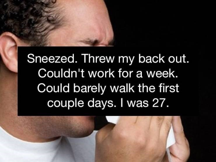 Text - Sneezed. Threw my back out. Couldn't work for a week. Could barely walk the first couple days. I was 27.