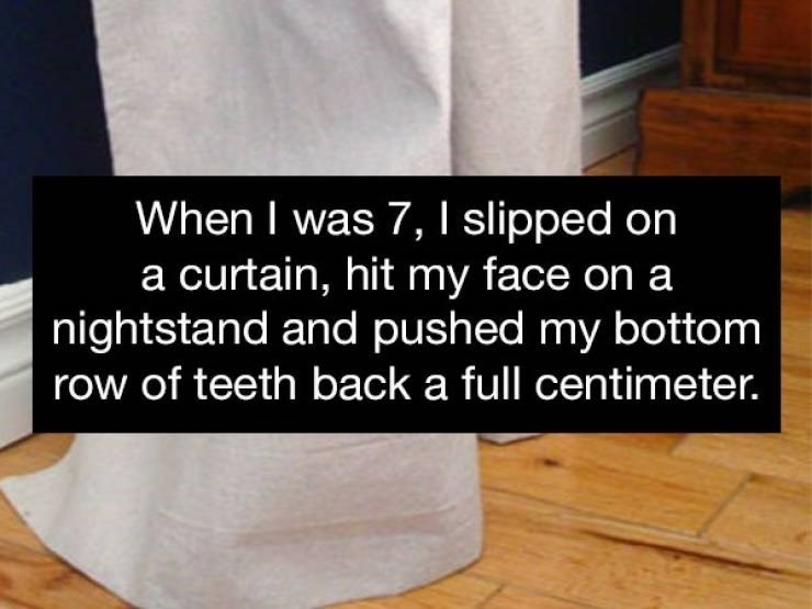 Floor - When I was 7, I slipped on a curtain, hit my face on a nightstand and pushed my bottom row of teeth back a full centimeter.