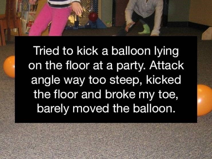 Text - Tried to kick a balloon lying on the floor at a party. Attack angle way too steep, kicked the floor and broke my toe, barely moved the balloon.