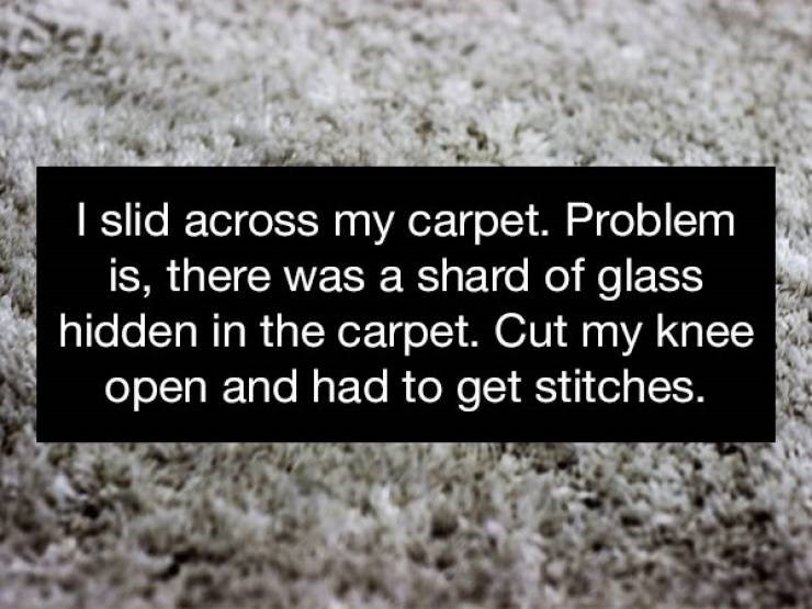 Text - I slid across my carpet. Problem is, there was a shard of glass hidden in the carpet. Cut my knee open and had to get stitches.