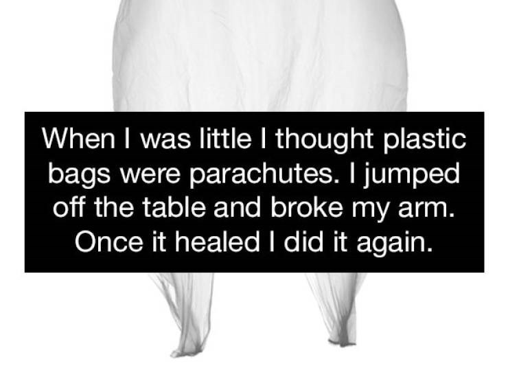 Text - When I was little I thought plastic bags were parachutes. I jumped off the table and broke my arm. Once it healed I did it again.