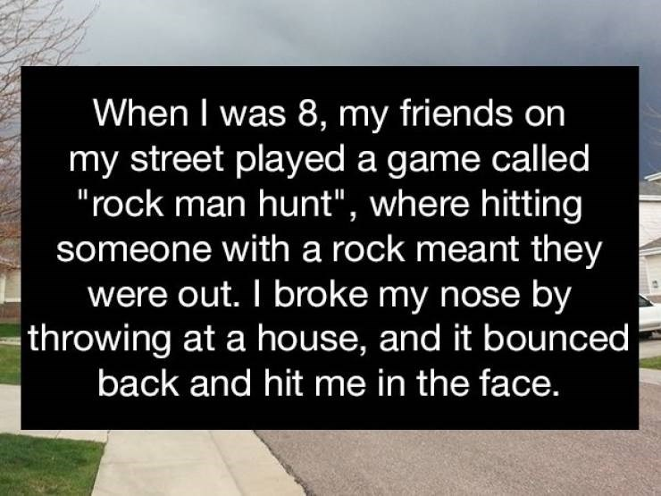 """Text - When I was 8, my friends on my street played a game called """"rock man hunt"""", where hitting someone with a rock meant they were out. I broke my nose by throwing at a house, and it bounced back and hit me in the face."""