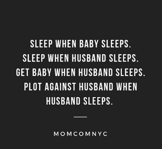 Text - SLEEP WHEN BABY SLEEPS. SLEEP WHEN HUSBAND SLEEPS GET BABY WHEN HUSBAND SLEEPS PLOT AGAINST HUSBAND WHEN HUSBAND SLEEPS. MOMCOMNYC