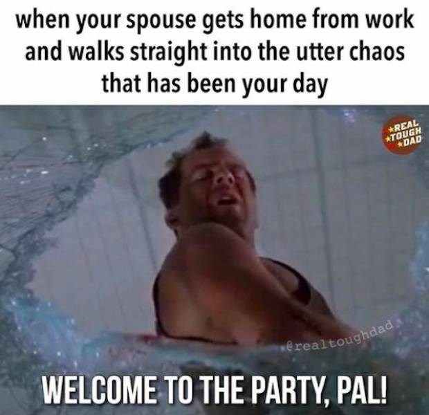 Photo caption - when your spouse gets home from work and walks straight into the utter chaos that has been your day REAL ATOUGH DAD erealtoughdad WELCOME TO THE PARTY, PAL!