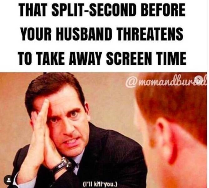Text - THAT SPLIT-SECOND BEFORE YOUR HUSBAND THREATENS TO TAKE AWAY SCREEN TIME @momandbur el (I'll kl you.)