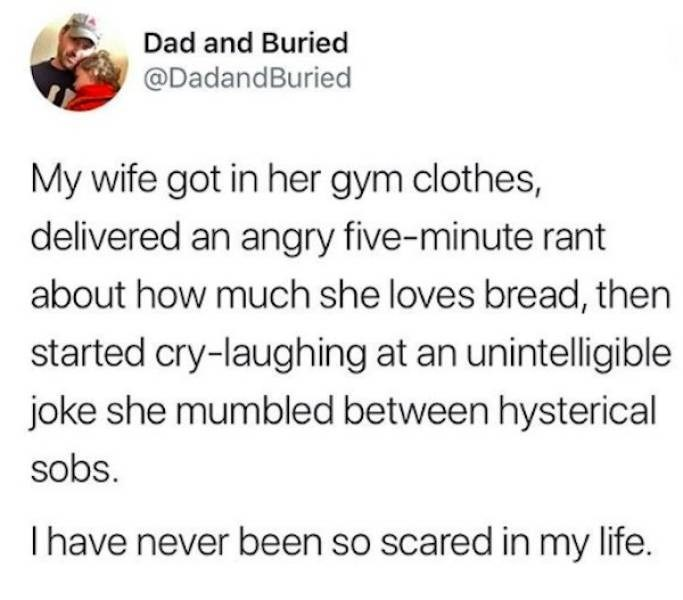 Text - Dad and Buried @DadandBuried My wife got in her gym clothes, delivered an angry five-minute rant about how much she loves bread, then started cry-laughing at an unintelligible joke she mumbled between hysterical sobs. I have never been so scared in my life.