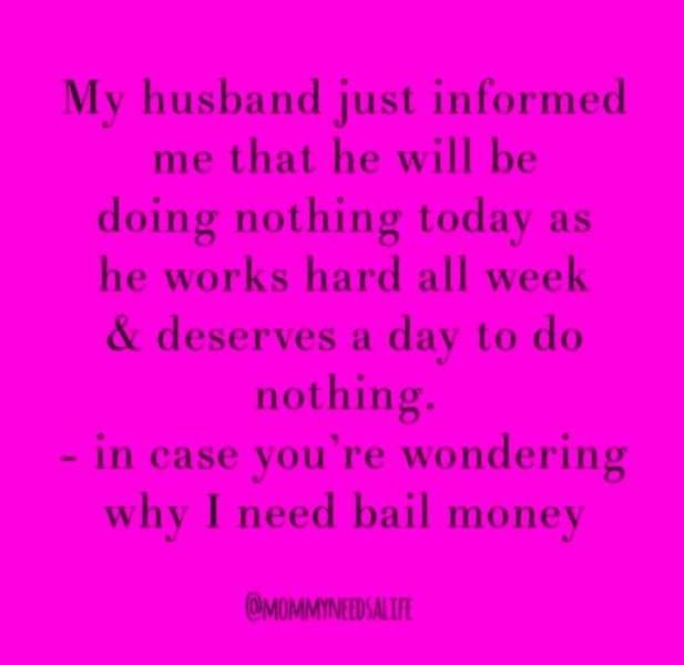 Text - My husband just informed me that he will be doing nothing today as he works hard all week & deserves a day to do nothing. - in case you're wondering why I need bail money OMOMMINEED SAL LE