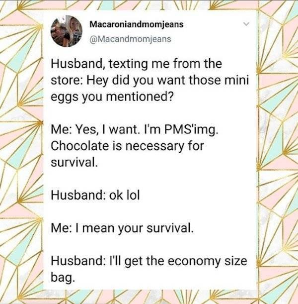 Text - IAT Macaroniandmomjeans @Macandmomjeans Husband, texting me from the store: Hey did you want those mini eggs you mentioned? Me: Yes, I want. I'm PMSimg Chocolate is necessary for survival Husband: ok lol Me: I mean your survival. Husband: I'll get the economy size bag.