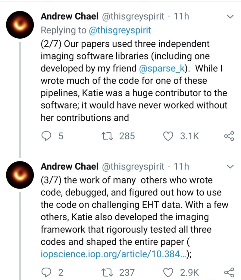 Text - Andrew Chael @thisgreyspirit 11h Replying to @thisgreyspirit (2/7) Our papers used three independent imaging software libraries (including one developed by my friend @sparse_k). While I wrote much of the code for one of these pipelines, Katie was a huge contributor to the software; it would have never worked without her contributions and 5 L285 3.1K Andrew Chael @thisgreyspirit 11h (3/7) the work of many others who wrote code, debugged, and figured out how to use the code on challenging E