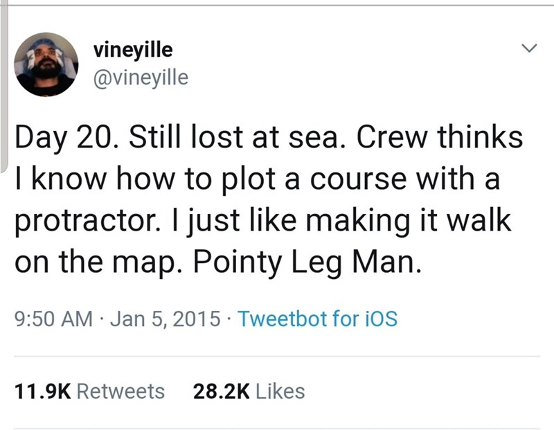 Text - vineyille @vineyille Day 20. Still lost at sea. Crew thinks I know how to plot a course with a protractor. I just like making it walk on the map. Pointy Leg Man 9:50 AM Jan 5, 2015 Tweetbot for iOS 28.2K Likes 11.9K Retweets