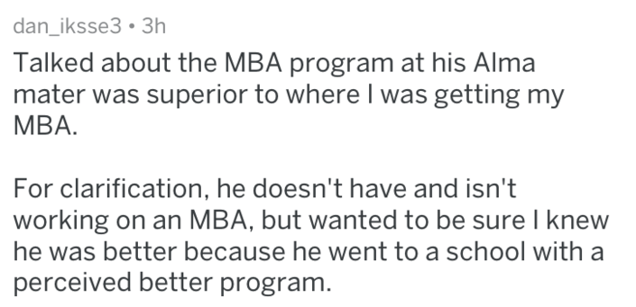 Text Talked about the MBA program at his Alma mater was superior to where I was getting my MBA. For clarification, he doesn't have and isn't working on an MBA, but wanted to be sure I knew he was better because he went to a school with perceived better program.