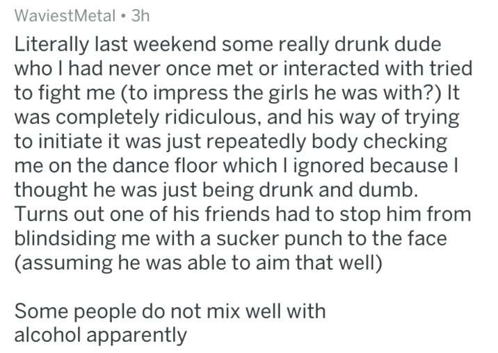 Text Literally last weekend some really drunk dude who I had never once met or interacted with tried to fight me (to impress the girls he was with?) It was completely ridiculous, and his way of trying to initiate it was just repeatedly body checking me on the dance floor which I ignored because I thought he was just being drunk and dumb. Turns out one of his friends had to stop him from blindsiding me with a sucker punch to the face (assuming he was able to aim that well) Some