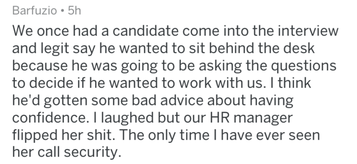 Text We once had a candidate come into the interview and legit say he wanted to sit behind the desk because he was going to be asking the questions to decide if he wanted to work with us. I think he'd gotten some bad advice about having confidence. I laughed but our HR manager flipped her shit. The only time I have ever seen her call security.