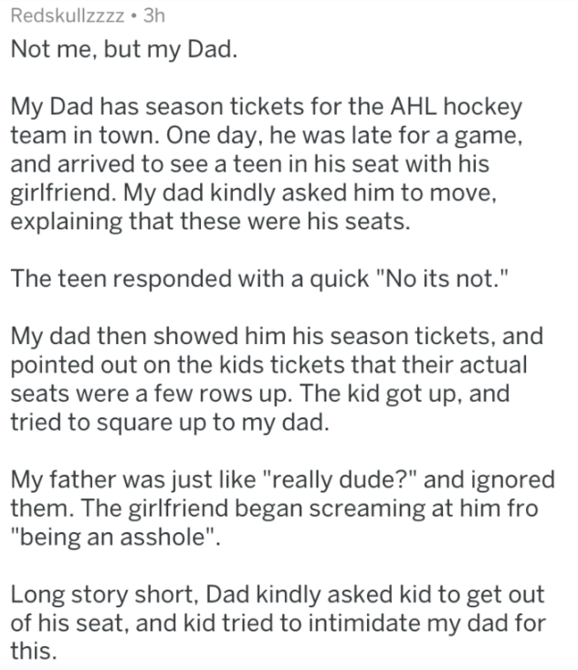 """Text Not me, but my Dad. My Dad has season tickets for the AHL hockey team in town. One day, he was late for a game, and arrived to see a teen in his seat with his girlfriend. My dad kindly asked him to move, explaining that these were his seats. The teen responded with a quick """"No its not."""" My dad then showed him his season tickets, and pointed out on the kids tickets that their actual seats were a few rows up. The kid got up, and tried to square up to my dad. My father was ju"""