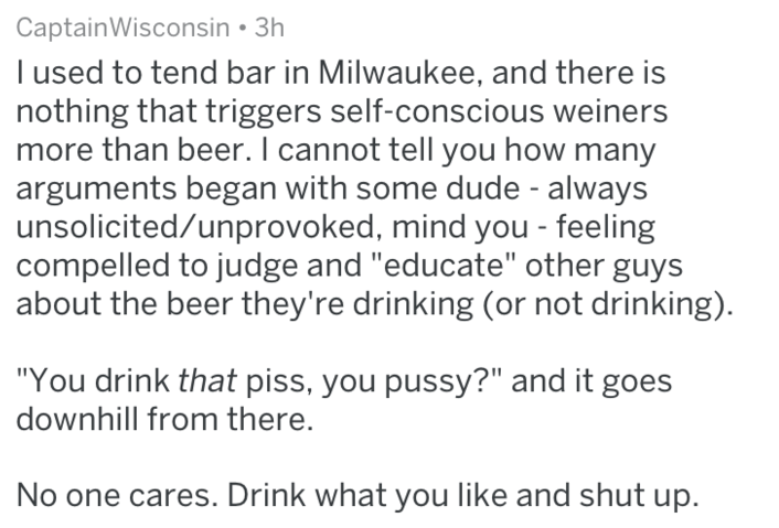 """Text i used to tend bar in Milwaukee, and there is nothing that triggers self-conscious weiners more than beer. I cannot tell you how many arguments began with some dude - always unsolicited/unprovoked, mind you feeling compelled to judge and """"educate"""" other guys about the beer they're drinking (or not drinking) """"You drink that piss, you pussy?"""" and it goes downhill from there. No one cares. Drink what you like and shut up."""