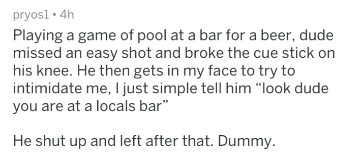 """Text Playing a game of pool at a bar for a beer, dude missed an easy shot and broke the cue stick on his knee. He then gets in my face to try to intimidate me, I just simple tell him """"look dude you are at a locals bar"""" He shut up and left after that. Dummy."""