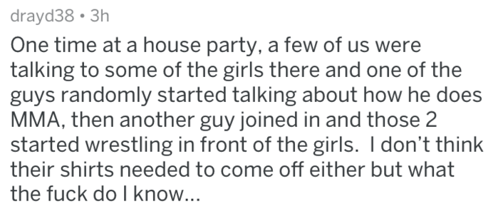 Text One time at a house party, a few of us were talking to some of the girls there and one of the guys randomly started talking about how he does MMA, then another guy joined in and those 2 started wrestling in front of the girls. I don't think their shirts needed to come off either but what the fuck do I know...