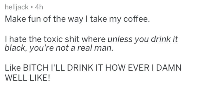 Text Make fun of the way I take my coffee. I hate the toxic shit where unless you drink it black, you're not a real man. Like BITCH I'LL DRINK IT HOW EVER I DAMN WELL LIKE!