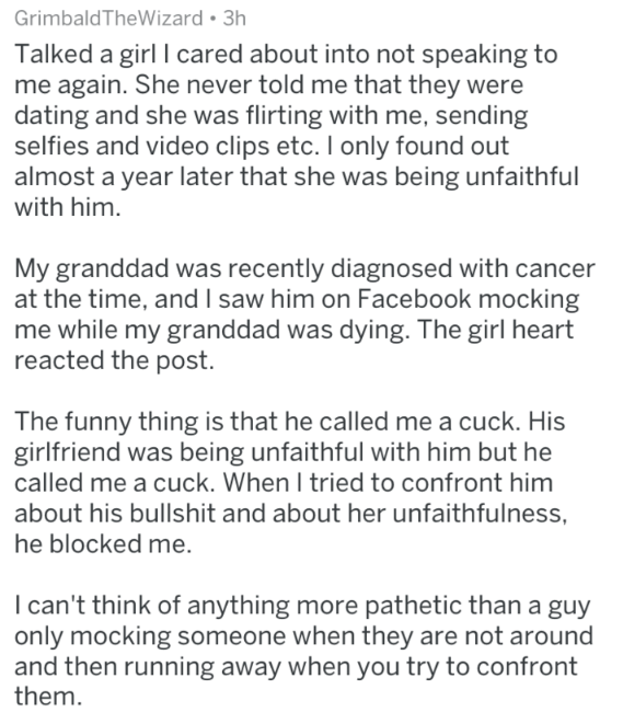 Text Talked a girl I cared about into not speaking to me again. She never told me that they were dating and she was flirting with me, sending selfies and video clips etc. I only found out almost a year later that she was being unfaithful with him My granddad was recently diagnosed with cancer at the time, and I saw him on Facebook mocking me while my granddad was dying. The girl heart reacted the post. The funny thing is that he called me a cuck. His girlfriend was being u