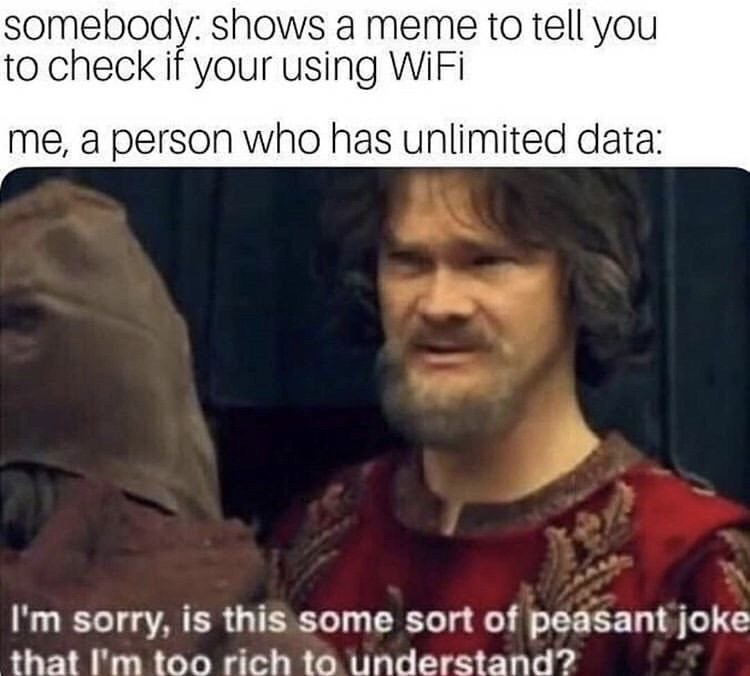 "Caption that reads, ""Somebody: Shows you a meme to tell you to check if you're using WiFi; Me, a person who has unlimited data: ..."" above a pic of a guy saying, ""I'm sorry, is this some sort of peasant joke that I'm too rich to understand?"""