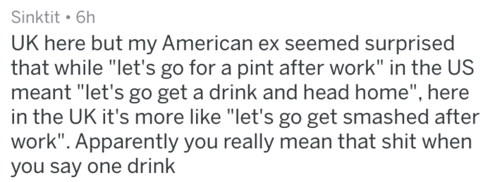 "Text - Sinktit 6h UK here but my American ex seemed surprised that while ""let's go for a pint after work"" in the US meant ""let's go get a drink and head home"", here in the UK it's more like ""let's go get smashed after work"". Apparently you really mean that shit when you say one drink"