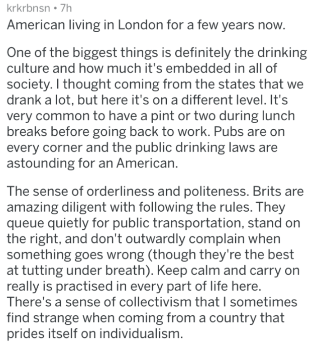 Text - krkrbnsn 7h American living in London for a few years now. One of the biggest things is definitely the drinking culture and how much it's embedded in all of society. I thought coming from the states that we drank a lot, but here it's on a different level. It's very common to have a pint or two during lunch breaks before going back to work. Pubs are on every corner and the public drinking laws are astounding for an American. The sense of orderliness and politeness. Brits are amazing dilige