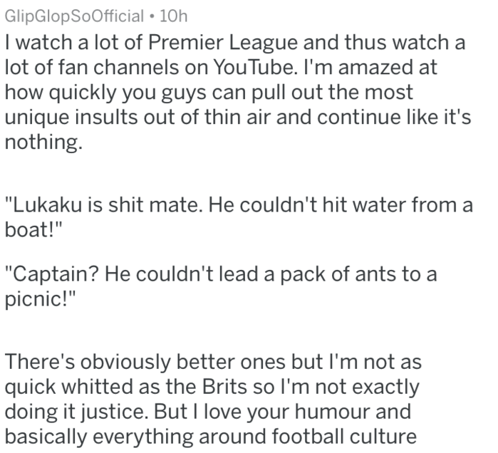 "Text - GlipGlopSoOfficial 10h I watch a lot of Premier League and thus watch a lot of fan channels on YouTube. I'm amazed at how quickly you guys can pull out the most unique insults out of thin air and continue like it's nothing. ""Lukaku is shit mate. He couldn't hit water from a boat!"" ""Captain? He couldn't lead a pack of ants to picnic!"" There's obviously better ones but I'm not as quick whitted as the Brits so I'm not exactly doing it justice. But I love your humour and basically everything"