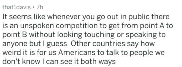 Text - that1davis 7h It seems like whenever you go out in public there is an unspoken competition to get from point A to point B without looking touching or speaking to anyone but I guess Other countries say how weird it is for us Americans to talk to people we don't know I can see it both ways