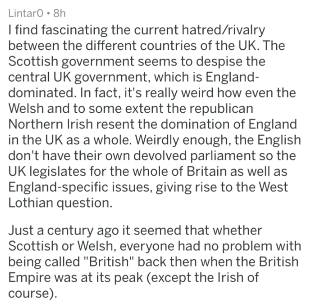 Text - LintarO 8h I find fascinating the current hatred/rivalry between the different countries of the UK. The Scottish government seems to despise the central UK government, which is England- dominated. In fact, it's really weird how even the Welsh and to some extent the republican Northern Irish resent the domination of England in the UK as a whole. Weirdly enough, the English don't have their own devolved parliament so the UK legislates for the whole of Britain as well as England-specific iss